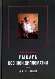 Рыцарь военной дипломатии граф А. А. Игнатьев - Владимир Винокуров