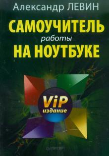 Самоучитель работы на ноутбуке. VIP-издание - Александр Левин