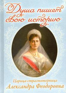 Душа пишет свою историю. Царица-страстотерпица Александра Феодоровна