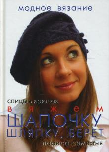 Вяжем шапочку, шляпку, берет: спицы, крючок - Лариса Семерня