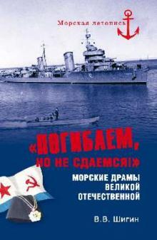 Погибаем, но не сдаемся! Морские драмы ВОВ - Владимир Шигин