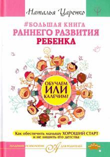 Большая книга раннего развития ребенка. Обучаем или калечим? Как обеспечить малышу хороший старт