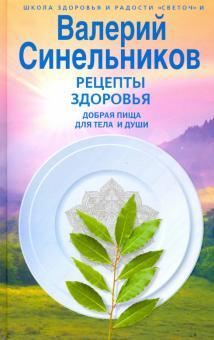 Рецепты здоровья. Добрая пища для тела и души - Валерий Синельников