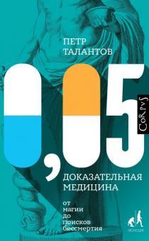 Петр Талантов - 0,05. Доказательная медицина от магии до поисков бессмертия