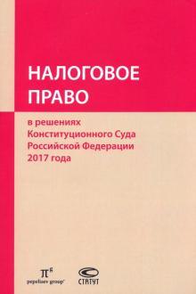 Налоговое право в решениях Конституционного Суда РФ 2017 года