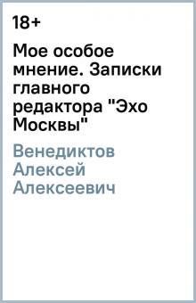 """Мое особое мнение. Записки главного редактора """"Эхо Москвы"""""""