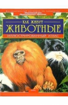 Как живут животные: Иллюстрированный атлас