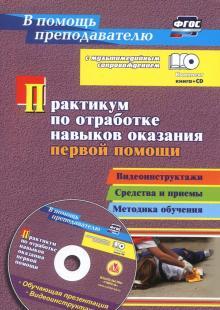 Практикум по отработке навыков оказания первой помощи. Видеоинструктажи, средства и приемы (+CD)ФГОС