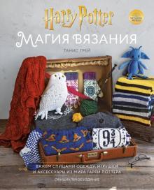 Танис Грей - Магия вязания. Вяжем спицами одежду, игрушки и аксессуары из мира Гарри Поттера. Официальное издание