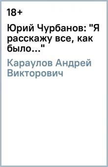 """Юрий Чурбанов: """"Я расскажу все, как было…"""""""