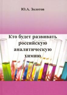 Кто будет развивать российскую аналитическую химию? - Юрий Золотов