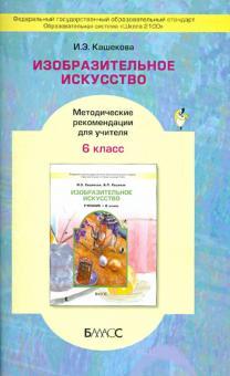 Изобразительное искусство. 6 класс. Методические рекомендации для учителя - Ирина Кашекова