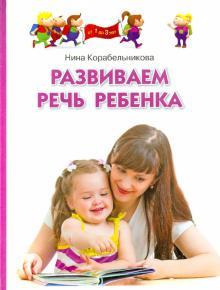 Развиваем речь ребенка. Методическое пособие для занятий с детьми 1-3 лет - Нина Корабельникова