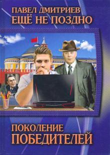 Еще не поздно. Книга 1. Поколение победителей - Павел Дмитриев