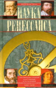 Наука Ренессанса. Триумфальные открытия и достижения времен Парацельса и Галилея. 1450-1630