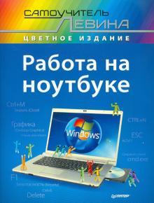 Работа на ноутбуке. Самоучитель Левина в цвете - Александр Левин
