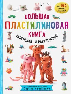 Сергей Кабаченко - Большая пластилиновая книга увлечений и развлечений. Первые шаги маленького скульптора обложка книги