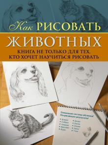 Как рисовать животных. Книга не только для тех, кто хочет научиться рисовать