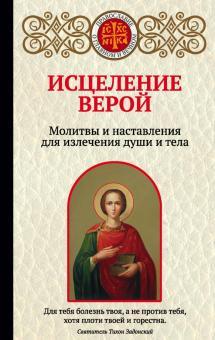 Исцеление верой. Молитвы и наставления для излечения души и тела - Ирина Булгакова