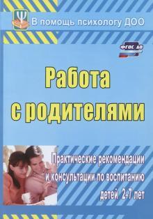 Работа с родителями. Практические рекомендации и консультации по воспитанию детей 2-7 лет. ФГОС ДО