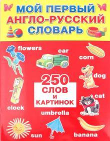 Мой первый англо-русский словарь: 250 слов и картинок