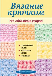Вязание крючком: 120 объемных узоров