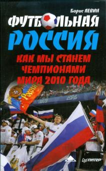 Футбольная Россия. Как мы станем чемпионами мира 2010 года - Борис Левин