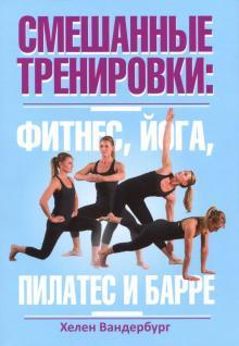 Смешанные тренировки. Фитнес, йога, пилатес и барре - Хелен Вандербург