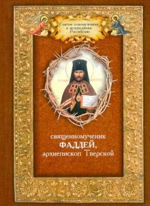 Священномученик Фаддей, архиепископ Тверской. Житие. Поучения. Почитания. Акафист - Фаддей Священномученик