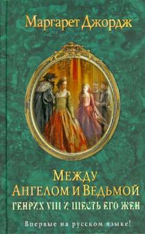 Между ангелом и ведьмой. Генрих VIII и шесть его жен: Автобиография Генриха VIII с комм. его шута