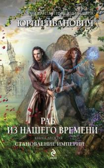 Раб из нашего времени. Книга 10. Становление Империи - Юрий Иванович