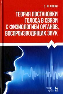 Теория постановки голоса в связи с физиологией органов, воспроизводящих звук. Учебное пособие - Станислав Сонки
