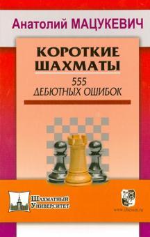 Короткие шахматы. 555 дебютных ошибок - Анатолий Мацукевич