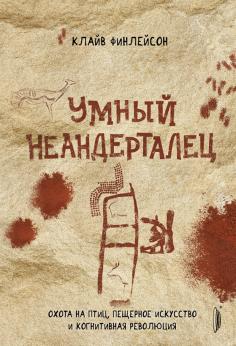 Умный неандерталец. Охота на птиц, пещерное искусство и когнитивная революция