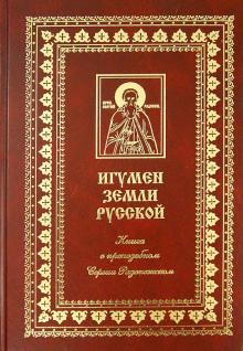 Игумен земли Русской. Книга о преподобном Сергии Радонежском и его монастыре