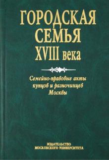 Городская семья XVIII в. Семейно-правовые акты купцов и разночинцев Москвы