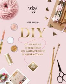 Клер Шикуан - DIY. От макраме и вышивки до каллиграфии и флористики. 60 мастер-классов