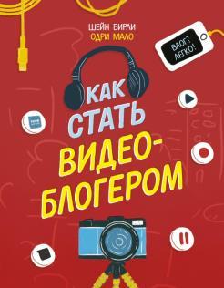 Шейн Бирли - Как стать видеоблогером обложка книги