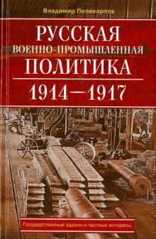 Русская военно-промышленная политика. 1914 - 1917. государственные задачи и частные интересы