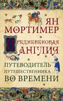 Ян Мортимер - Средневековая Англия. Путеводитель путешественника во времени