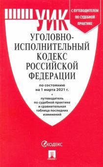 Уголовно-исполнительный кодекс РФ по состоянию на 01.03.2021 с таблицей изменений