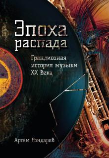 Артем Рондарев - Эпоха распада. Грандиозная история музыки в ХХ веке