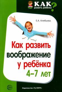 Елена Алябьева - Как развить воображение у ребенка 4-7 лет