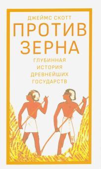 Против зерна. Глубинная история древнейших государств