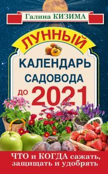 Что и когда сажать, защищать и удобрять. Лунный календарь садовода до 2021 года - Галина Кизима