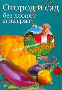 Огород и сад без хлопот и затрат - Агафья Звонарева