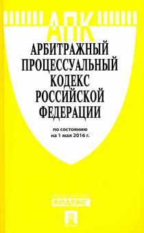 Арбитражный процессуальный кодекс Российской Федерации по состоянию на 01.05.16 г.