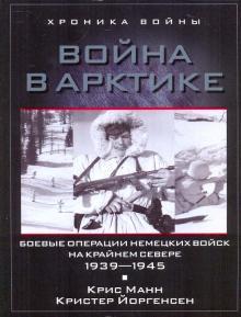 Война в Арктике. Боевые операции немецких войск на крайнем севере 1939-1945 - Манн, Йоргенсен
