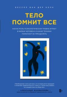 Ван дер Колк Бессел - Тело помнит все: какую роль психологическая травма играет в жизни человека и какие техники помогают обложка книги