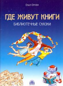 Ольга Орлова - Где живут книги. Библиотечные сказки